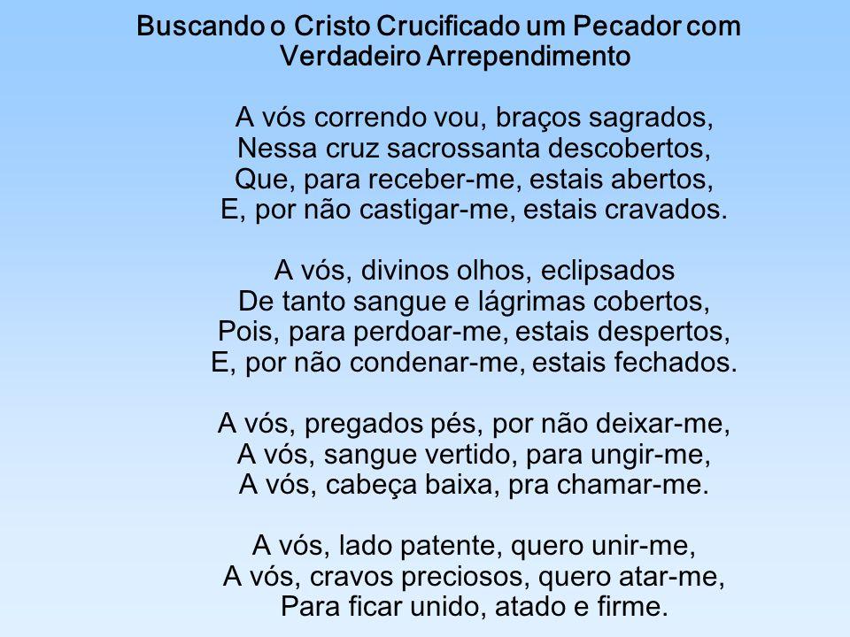 Buscando o Cristo Crucificado um Pecador com Verdadeiro Arrependimento A vós correndo vou, braços sagrados, Nessa cruz sacrossanta descobertos, Que, para receber-me, estais abertos, E, por não castigar-me, estais cravados.