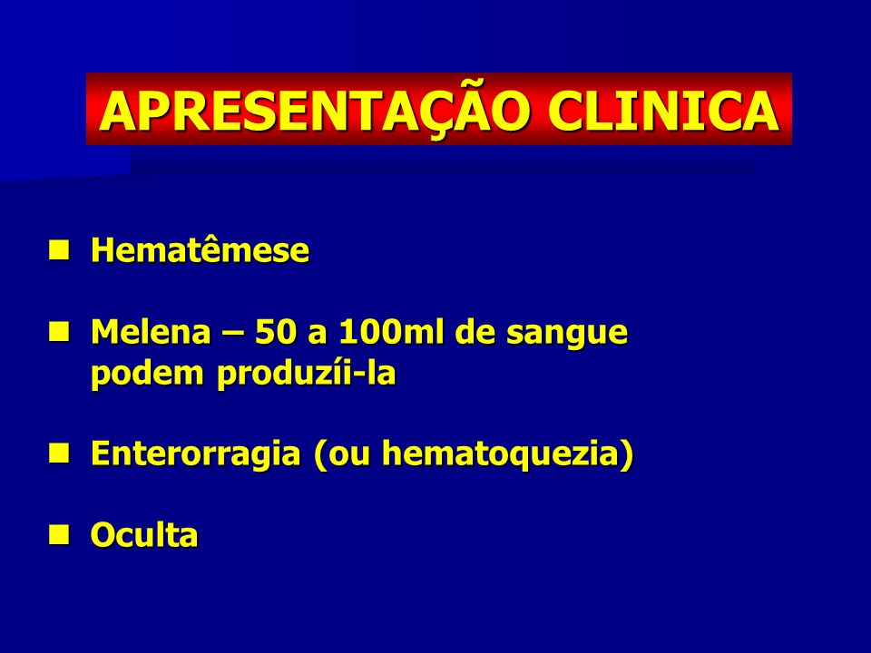 APRESENTAÇÃO CLINICA Hematêmese Melena – 50 a 100ml de sangue