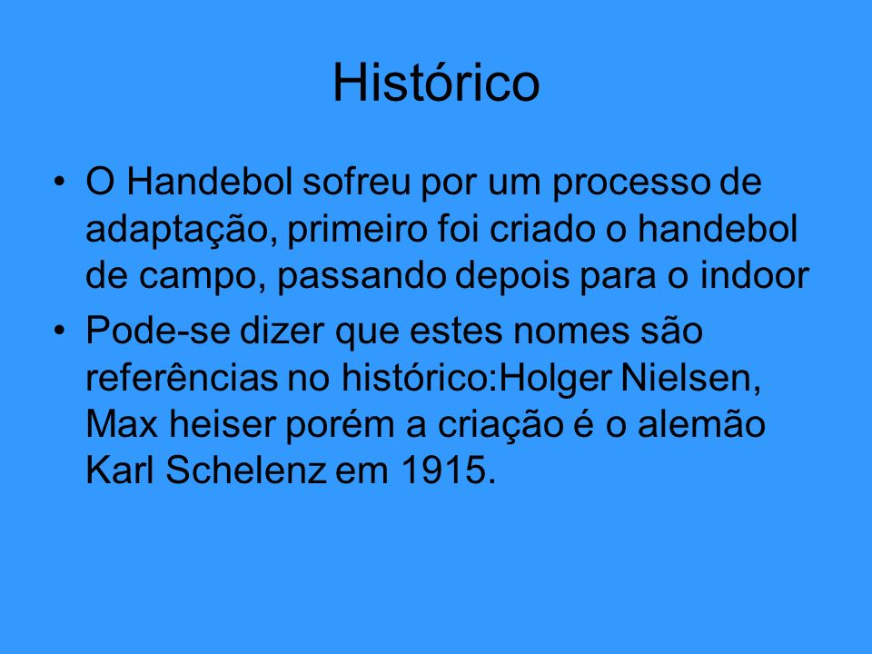 Histórico O Handebol sofreu por um processo de adaptação, primeiro foi criado o handebol de campo, passando depois para o indoor.