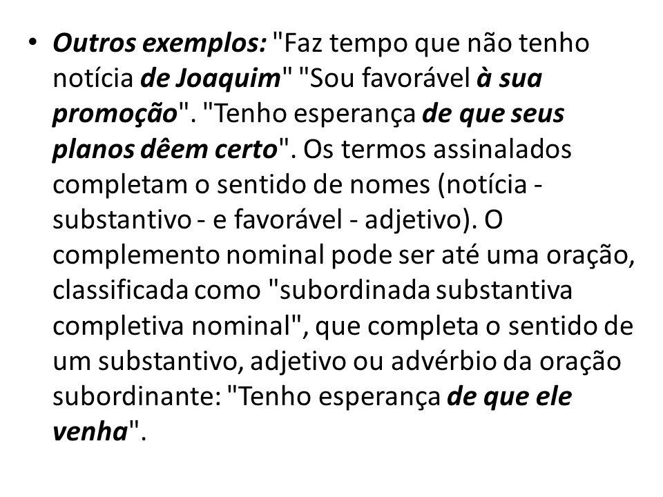 Outros exemplos: Faz tempo que não tenho notícia de Joaquim Sou favorável à sua promoção .