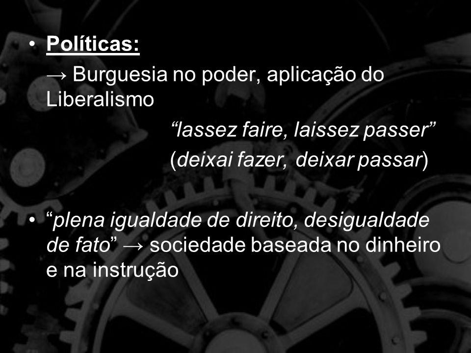 Políticas: → Burguesia no poder, aplicação do Liberalismo. lassez faire, laissez passer (deixai fazer, deixar passar)