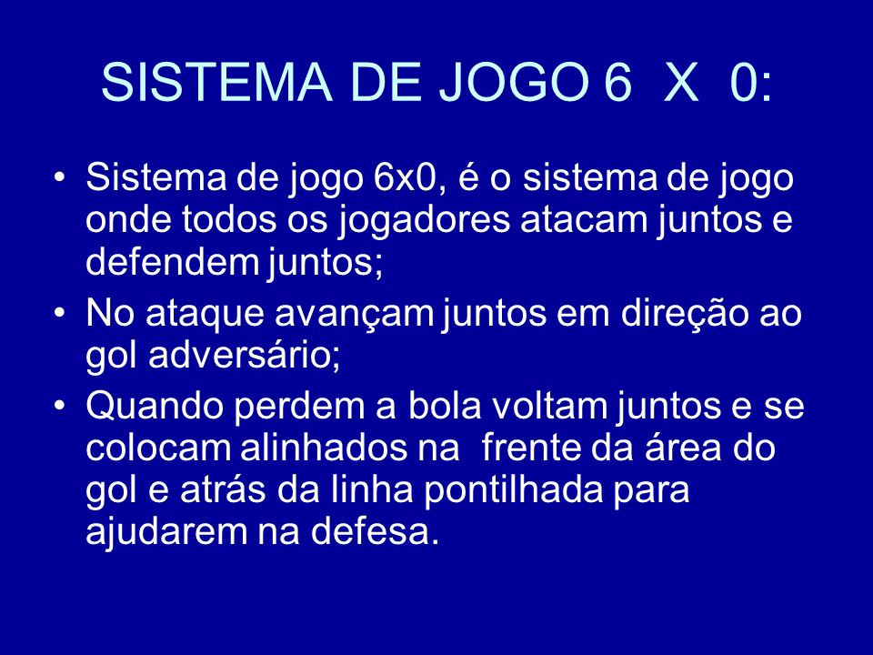 SISTEMA DE JOGO 6 X 0: Sistema de jogo 6x0, é o sistema de jogo onde todos os jogadores atacam juntos e defendem juntos;