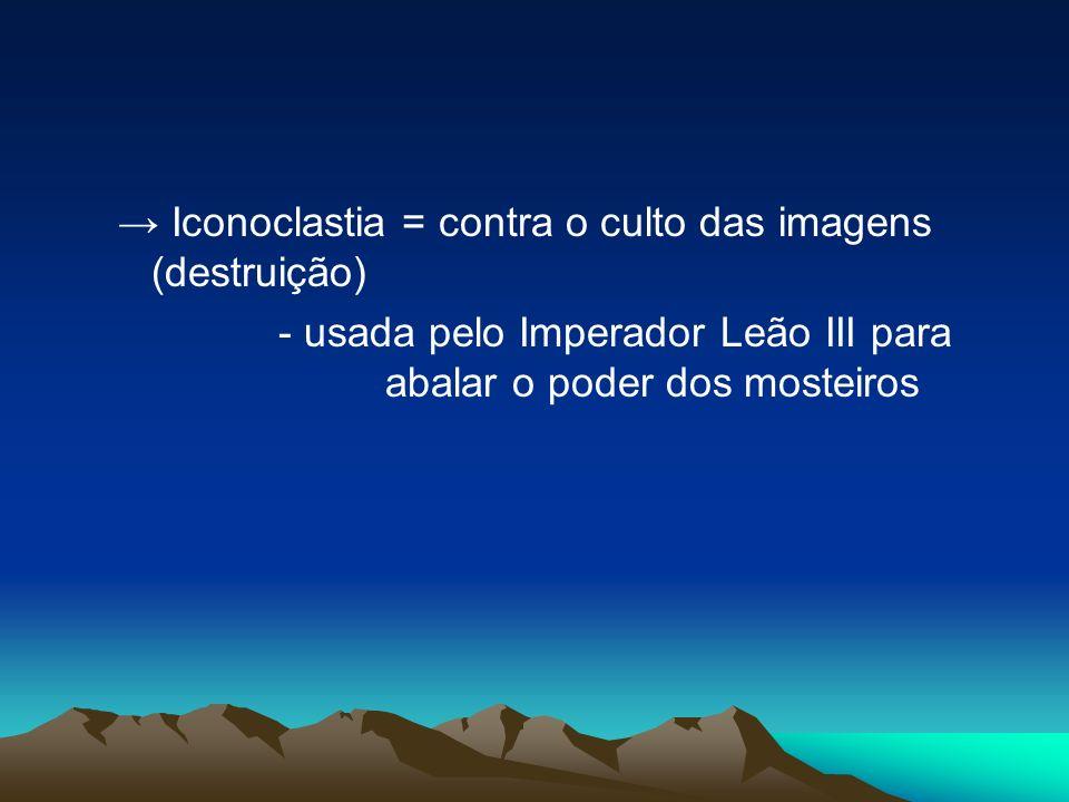 → Iconoclastia = contra o culto das imagens (destruição)