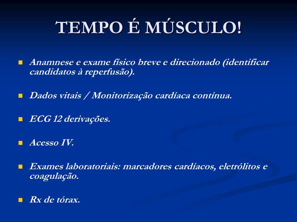 TEMPO É MÚSCULO! Anamnese e exame físico breve e direcionado (identificar candidatos à reperfusão).
