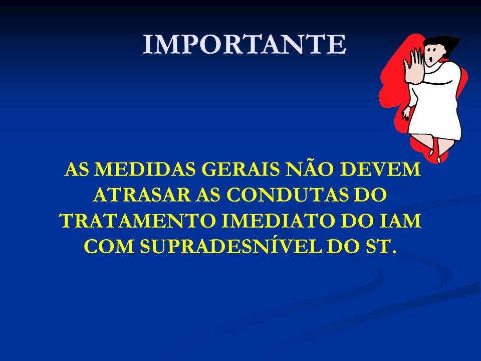 IMPORTANTE AS MEDIDAS GERAIS NÃO DEVEM ATRASAR AS CONDUTAS DO TRATAMENTO IMEDIATO DO IAM COM SUPRADESNÍVEL DO ST.