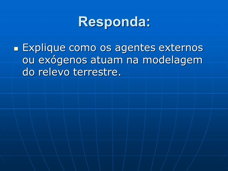 Responda: Explique como os agentes externos ou exógenos atuam na modelagem do relevo terrestre.