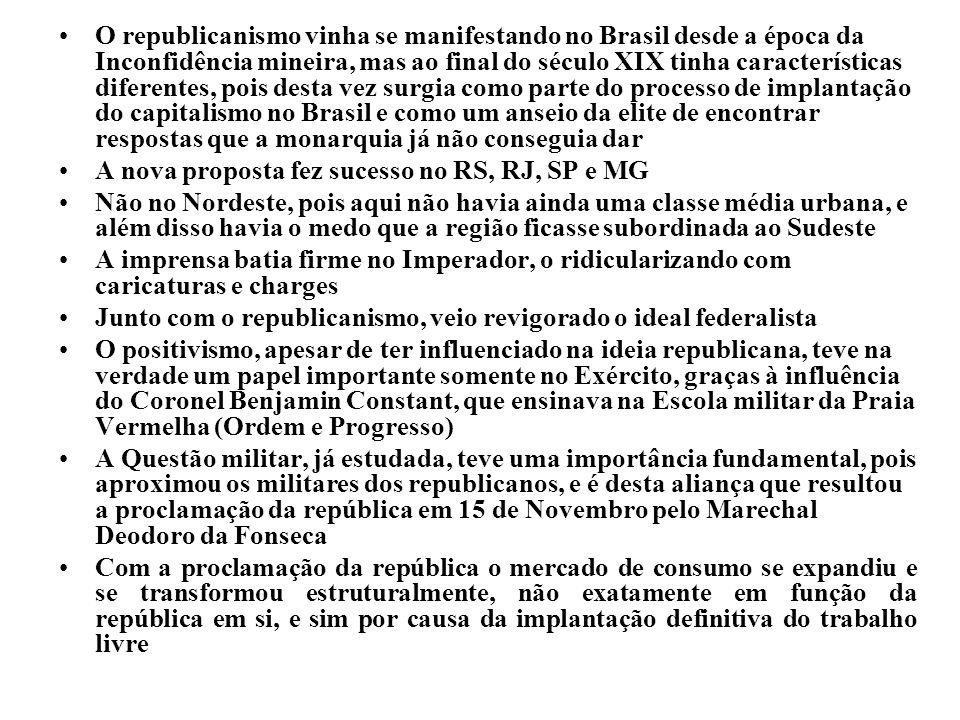 O republicanismo vinha se manifestando no Brasil desde a época da Inconfidência mineira, mas ao final do século XIX tinha características diferentes, pois desta vez surgia como parte do processo de implantação do capitalismo no Brasil e como um anseio da elite de encontrar respostas que a monarquia já não conseguia dar