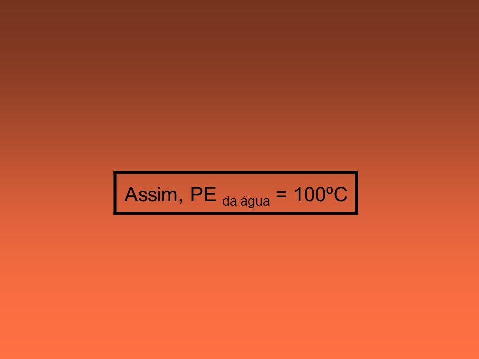 Assim, PE da água = 100ºC