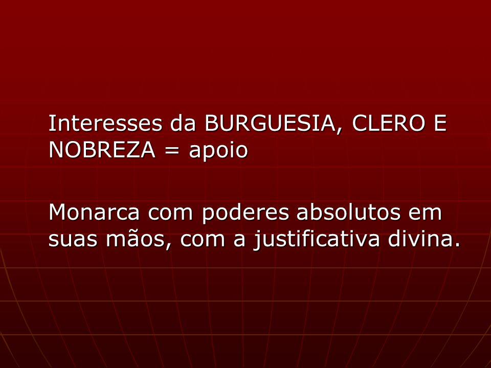Interesses da BURGUESIA, CLERO E NOBREZA = apoio