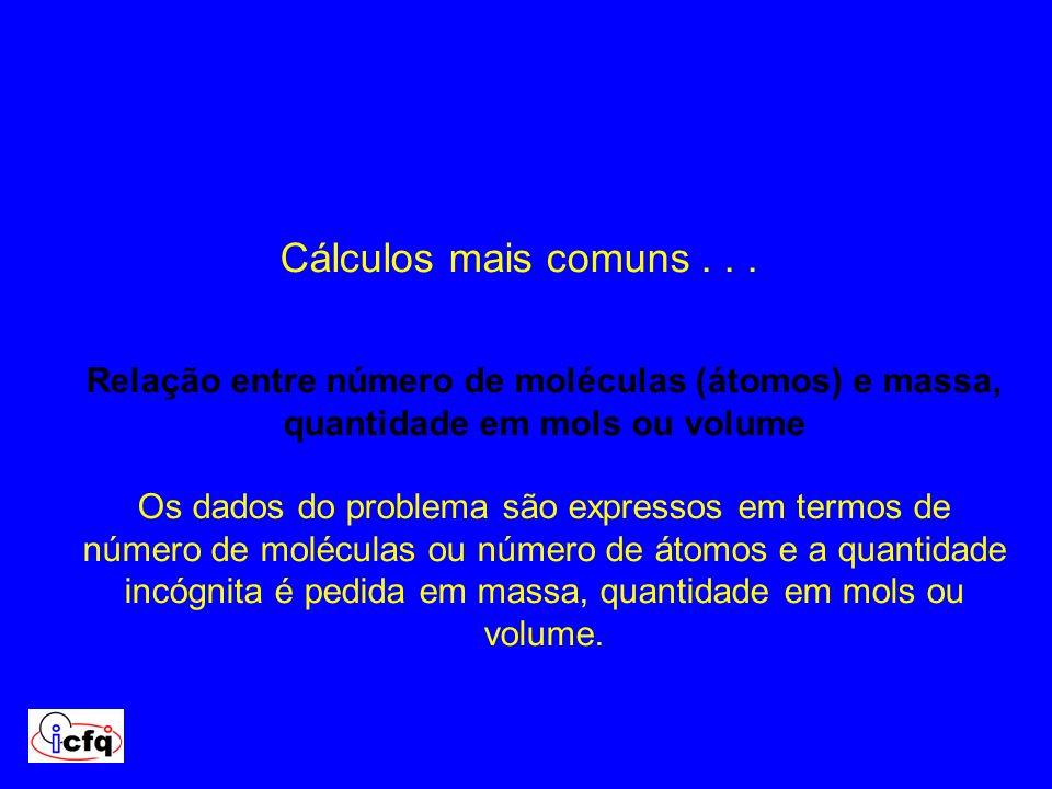 Cálculos mais comuns . . .Relação entre número de moléculas (átomos) e massa, quantidade em mols ou volume.