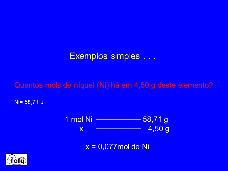 Exemplos simples . . . Quantos mols de níquel (Ni) há em 4,50 g deste elemento Ni= 58,71 u. 1 mol Ni 58,71 g.