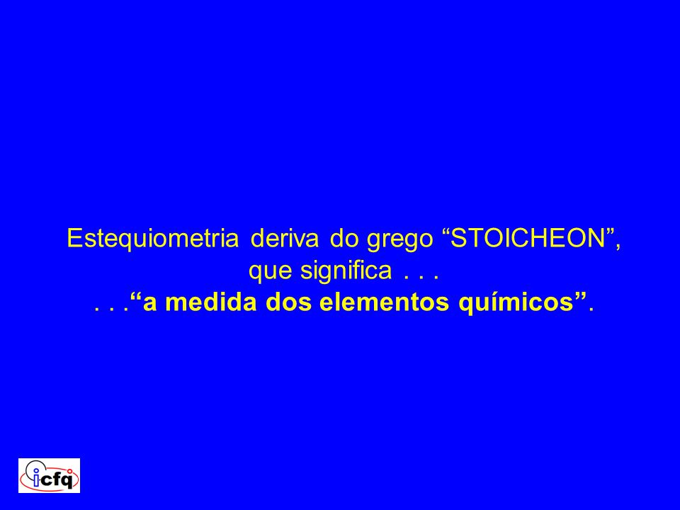 Estequiometria deriva do grego STOICHEON , que significa . . .
