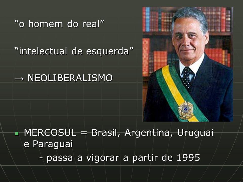 o homem do real intelectual de esquerda → NEOLIBERALISMO. MERCOSUL = Brasil, Argentina, Uruguai e Paraguai.
