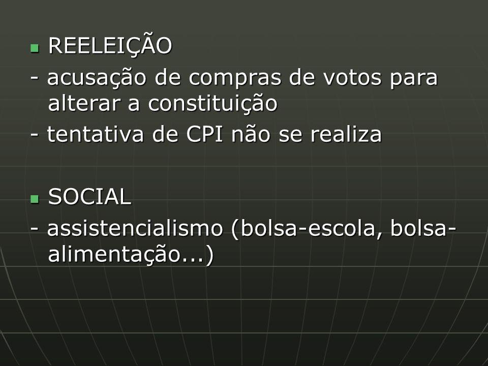 REELEIÇÃO - acusação de compras de votos para alterar a constituição. - tentativa de CPI não se realiza.