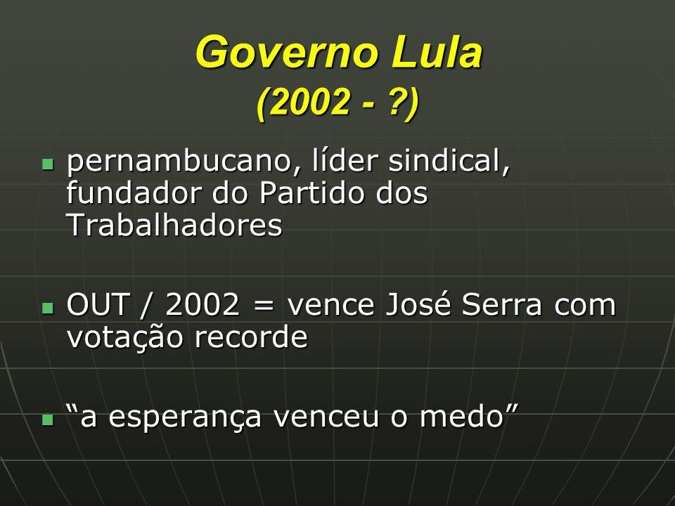 Governo Lula (2002 - ) pernambucano, líder sindical, fundador do Partido dos Trabalhadores. OUT / 2002 = vence José Serra com votação recorde.