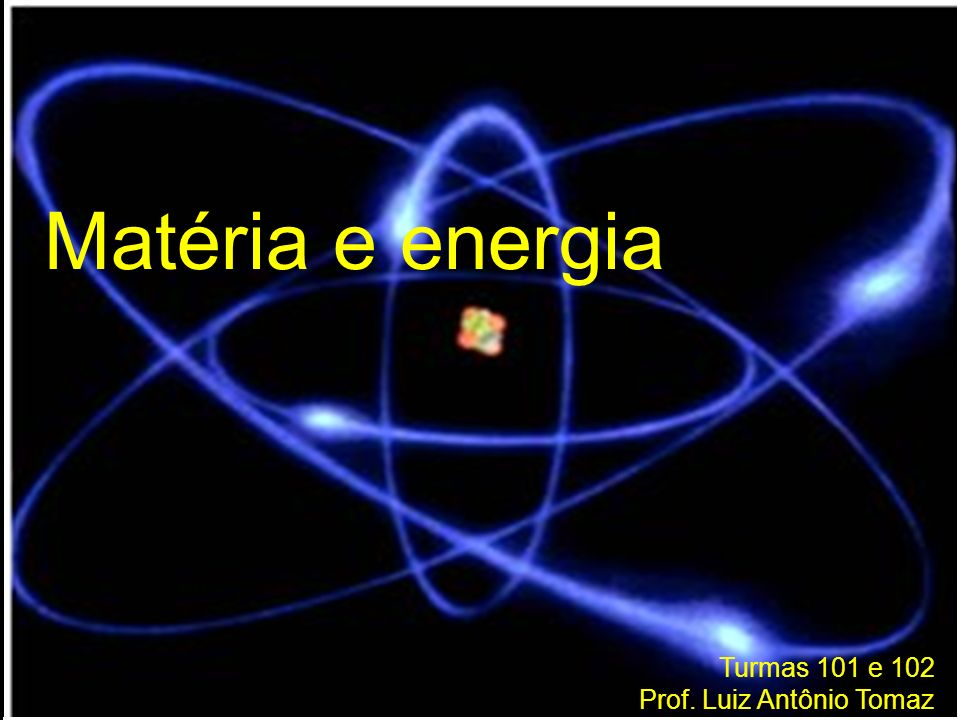 Matéria e energia Turmas 101 e 102 Prof. Luiz Antônio Tomaz