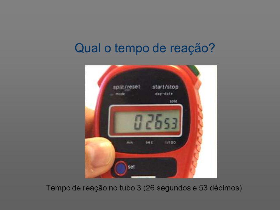 Qual o tempo de reação Tempo de reação no tubo 3 (26 segundos e 53 décimos)