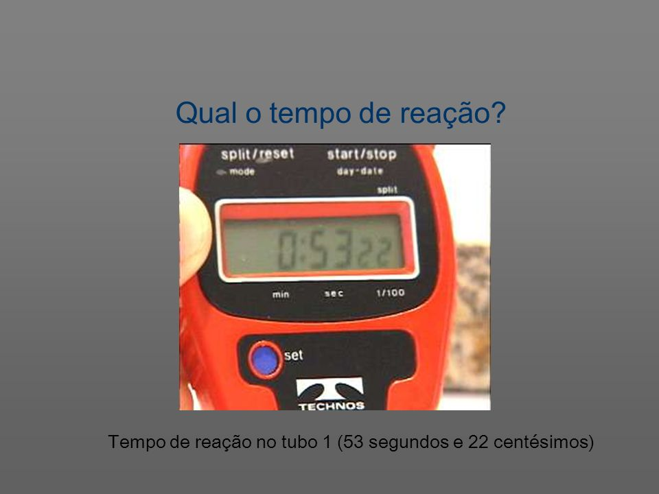 Qual o tempo de reação Tempo de reação no tubo 1 (53 segundos e 22 centésimos)