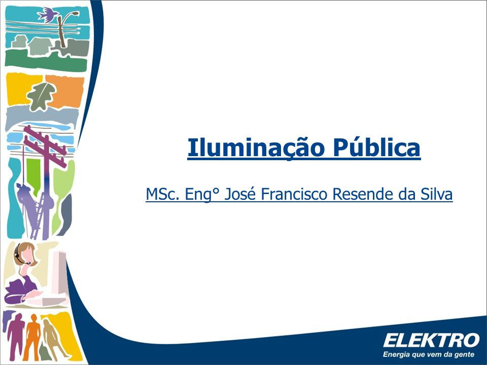 Iluminação Pública MSc. Eng° José Francisco Resende da Silva