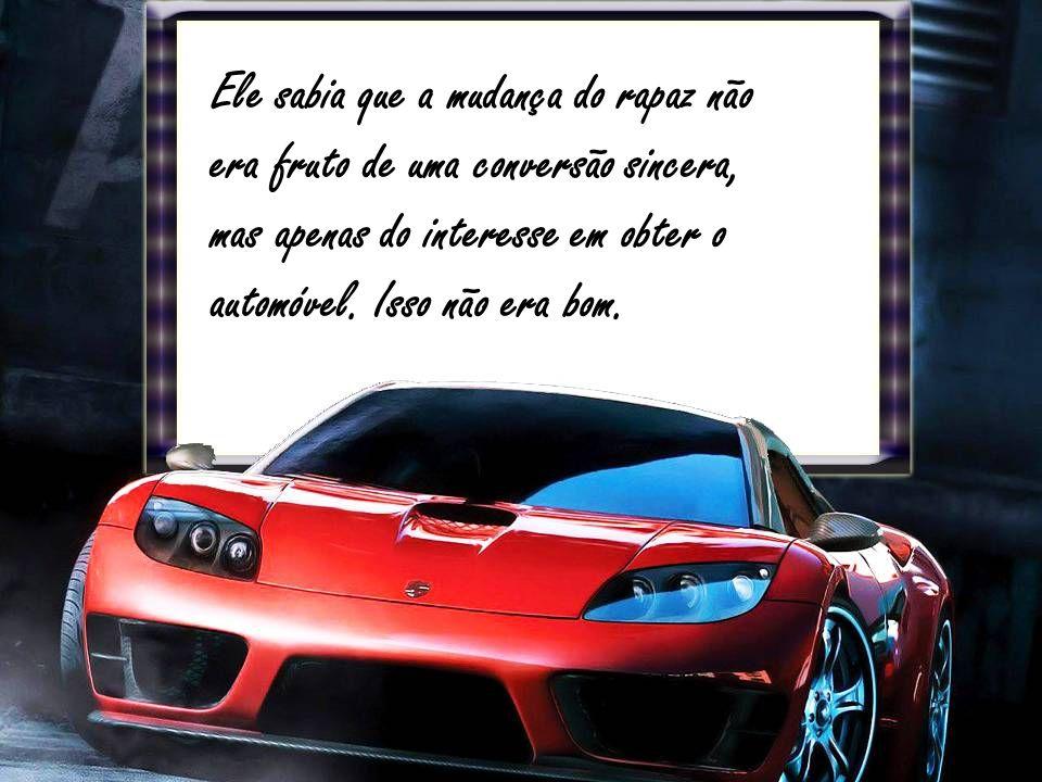 Ele sabia que a mudança do rapaz não era fruto de uma conversão sincera, mas apenas do interesse em obter o automóvel.