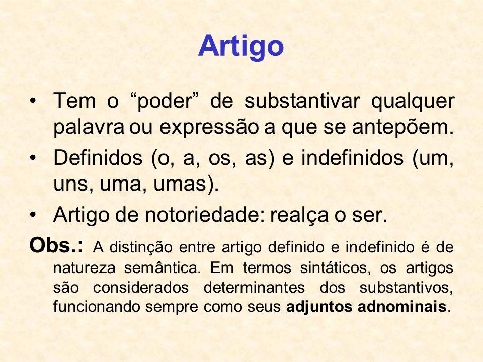 Artigo Tem o poder de substantivar qualquer palavra ou expressão a que se antepõem. Definidos (o, a, os, as) e indefinidos (um, uns, uma, umas).