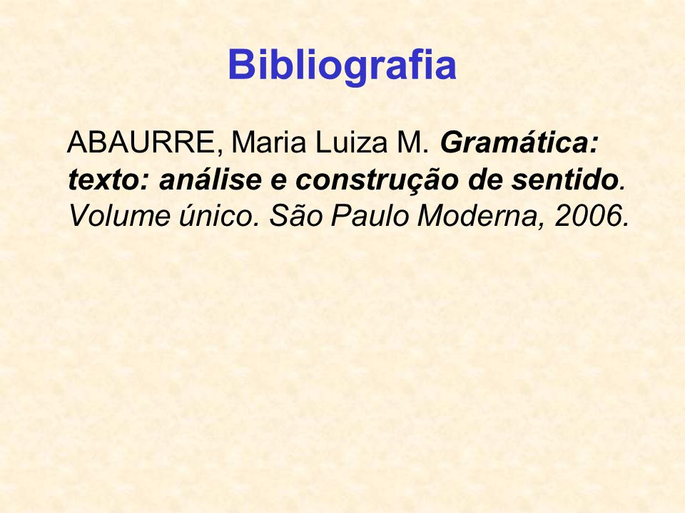 BibliografiaABAURRE, Maria Luiza M.Gramática: texto: análise e construção de sentido.