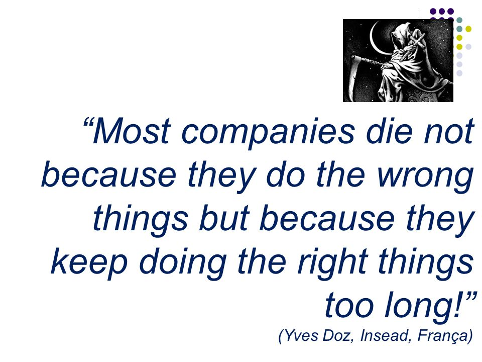 Most companies die not because they do the wrong things but because they keep doing the right things too long!
