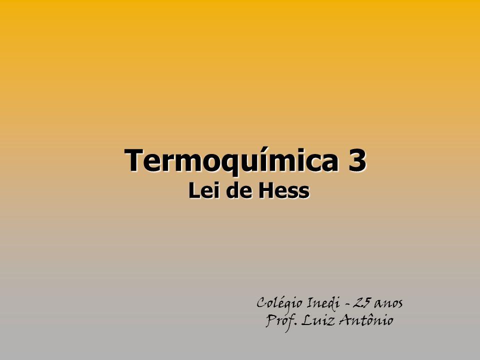 Termoquímica 3 Lei de Hess Colégio Inedi - 25 anos Prof. Luiz Antônio