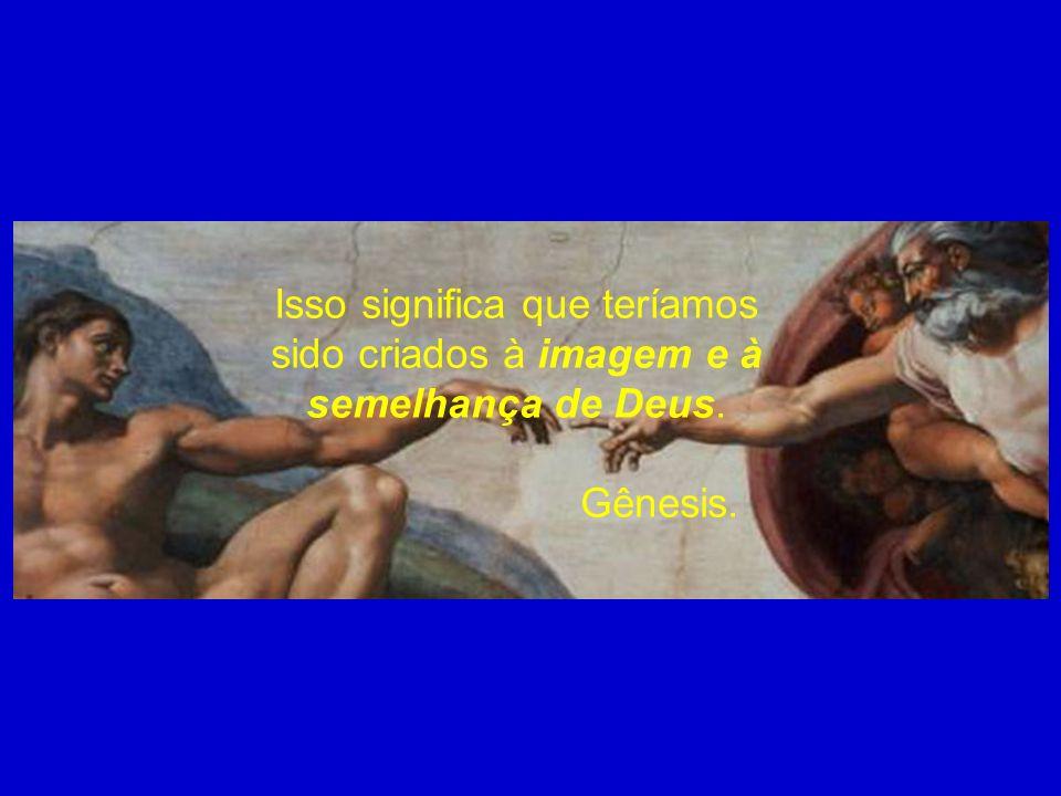 Isso significa que teríamos sido criados à imagem e à semelhança de Deus.