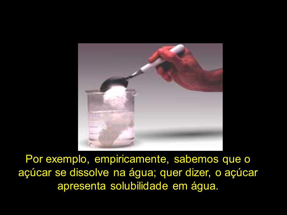 Por exemplo, empiricamente, sabemos que o açúcar se dissolve na água; quer dizer, o açúcar apresenta solubilidade em água.