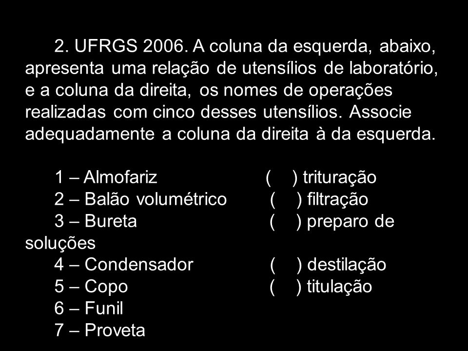 2. UFRGS 2006. A coluna da esquerda, abaixo, apresenta uma relação de utensílios de laboratório, e a coluna da direita, os nomes de operações realizadas com cinco desses utensílios. Associe adequadamente a coluna da direita à da esquerda.