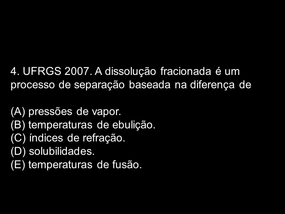 4. UFRGS 2007. A dissolução fracionada é um processo de separação baseada na diferença de