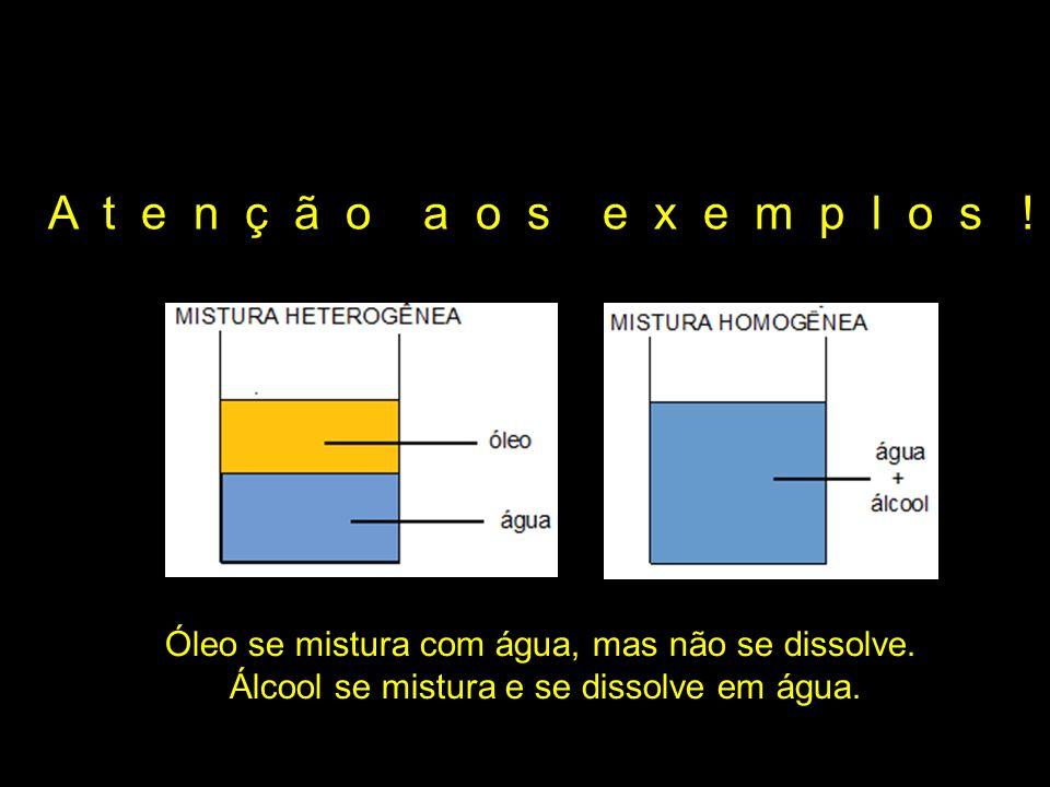 A t e n ç ã o a o s e x e m p l o s ! Óleo se mistura com água, mas não se dissolve.
