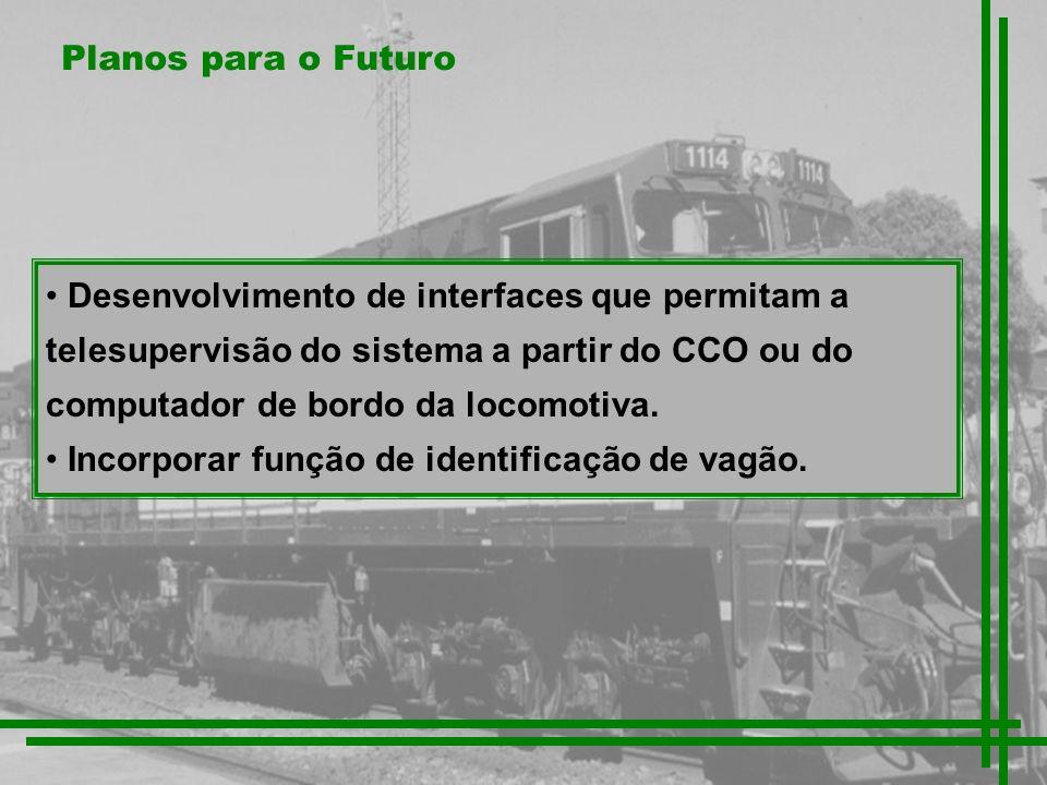 Planos para o Futuro Desenvolvimento de interfaces que permitam a telesupervisão do sistema a partir do CCO ou do computador de bordo da locomotiva.