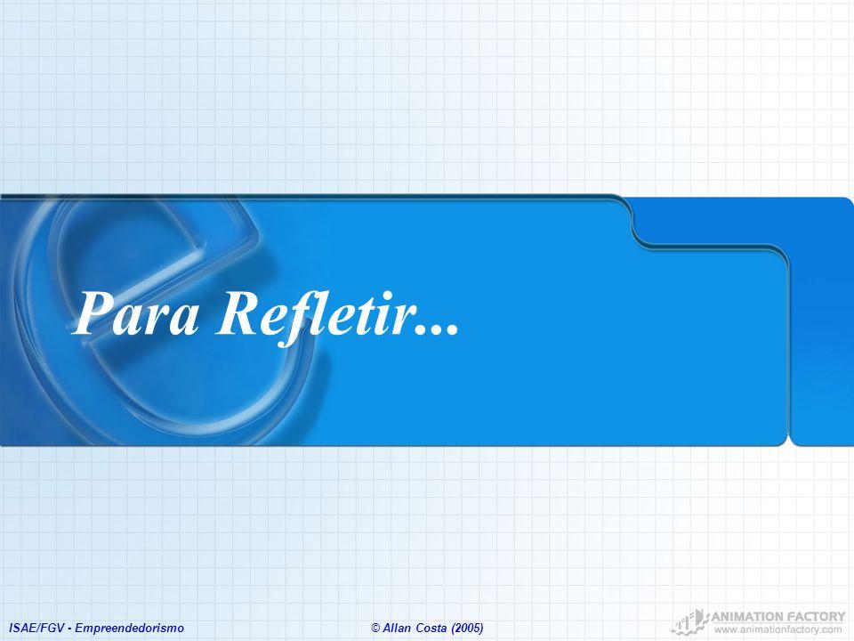 Para Refletir... ISAE/FGV - Empreendedorismo © Allan Costa (2005)