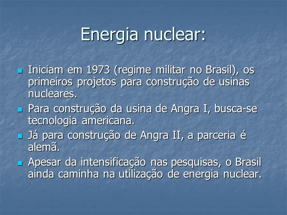 Energia nuclear:Iniciam em 1973 (regime militar no Brasil), os primeiros projetos para construção de usinas nucleares.