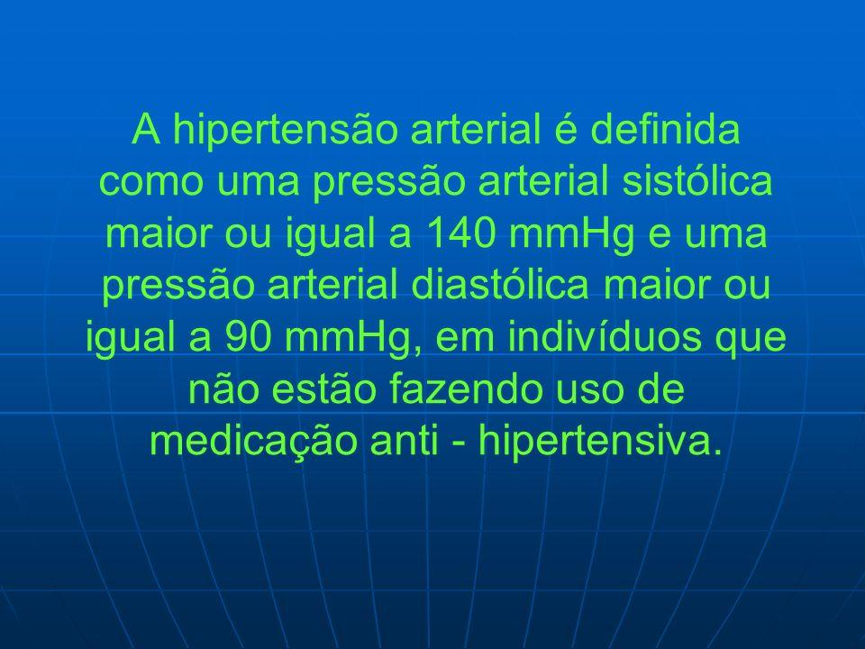 A hipertensão arterial é definida como uma pressão arterial sistólica maior ou igual a 140 mmHg e uma pressão arterial diastólica maior ou igual a 90 mmHg, em indivíduos que não estão fazendo uso de medicação anti - hipertensiva.