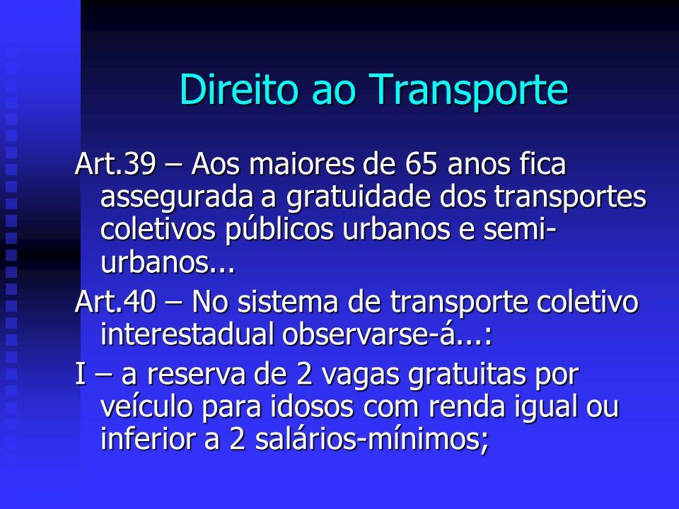Direito ao Transporte Art.39 – Aos maiores de 65 anos fica assegurada a gratuidade dos transportes coletivos públicos urbanos e semi-urbanos...