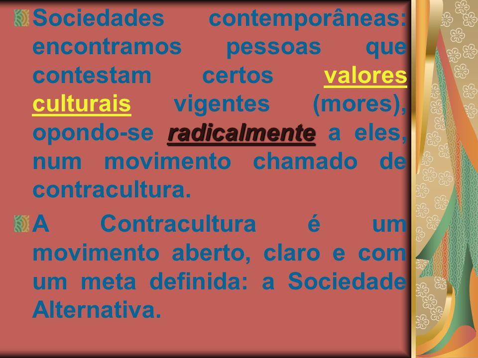 Sociedades contemporâneas: encontramos pessoas que contestam certos valores culturais vigentes (mores), opondo-se radicalmente a eles, num movimento chamado de contracultura.
