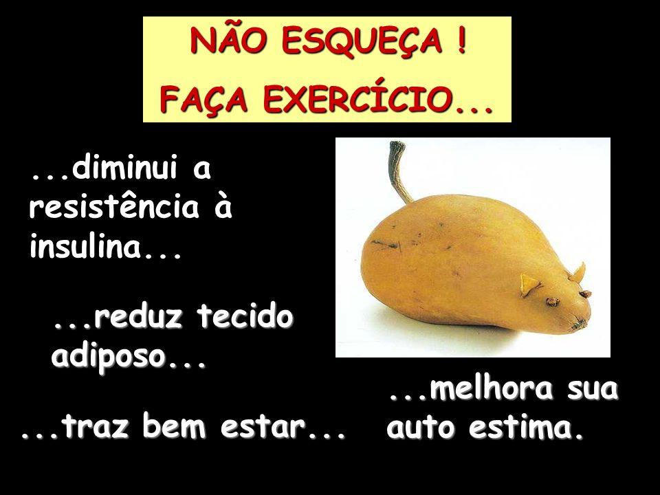 NÃO ESQUEÇA ! FAÇA EXERCÍCIO... ...diminui a resistência à insulina... ...reduz tecido adiposo...