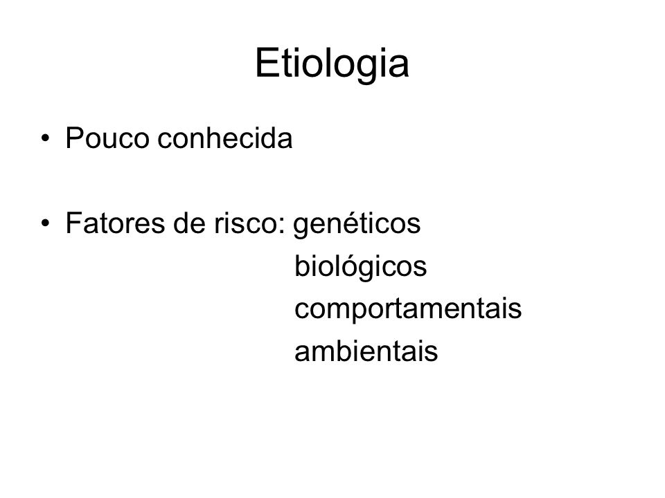 Etiologia Pouco conhecida Fatores de risco: genéticos biológicos