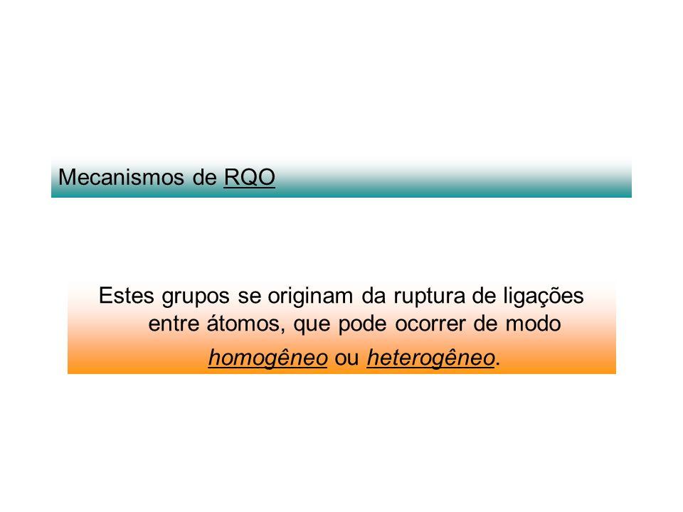 Mecanismos de RQO Estes grupos se originam da ruptura de ligações entre átomos, que pode ocorrer de modo homogêneo ou heterogêneo.