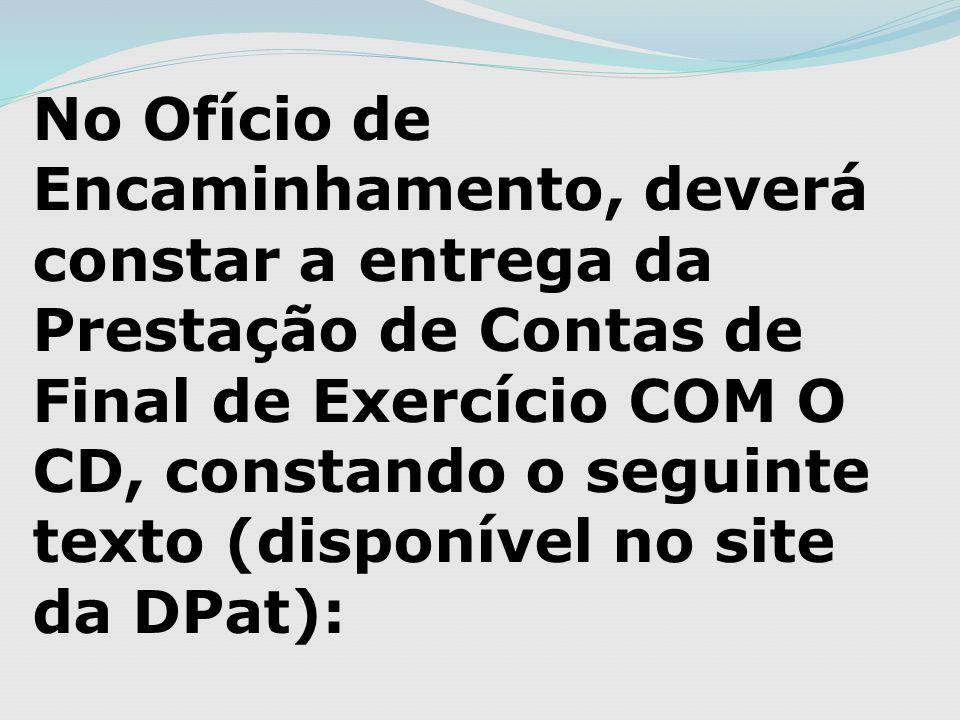 No Ofício de Encaminhamento, deverá constar a entrega da Prestação de Contas de Final de Exercício COM O CD, constando o seguinte texto (disponível no site da DPat):