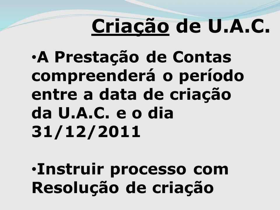 Criação de U.A.C. A Prestação de Contas compreenderá o período entre a data de criação da U.A.C. e o dia 31/12/2011.