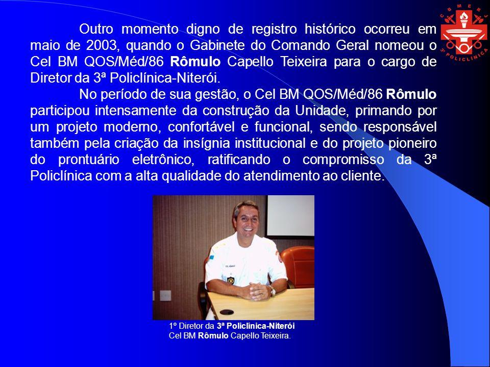 Outro momento digno de registro histórico ocorreu em maio de 2003, quando o Gabinete do Comando Geral nomeou o Cel BM QOS/Méd/86 Rômulo Capello Teixeira para o cargo de Diretor da 3ª Policlínica-Niterói.