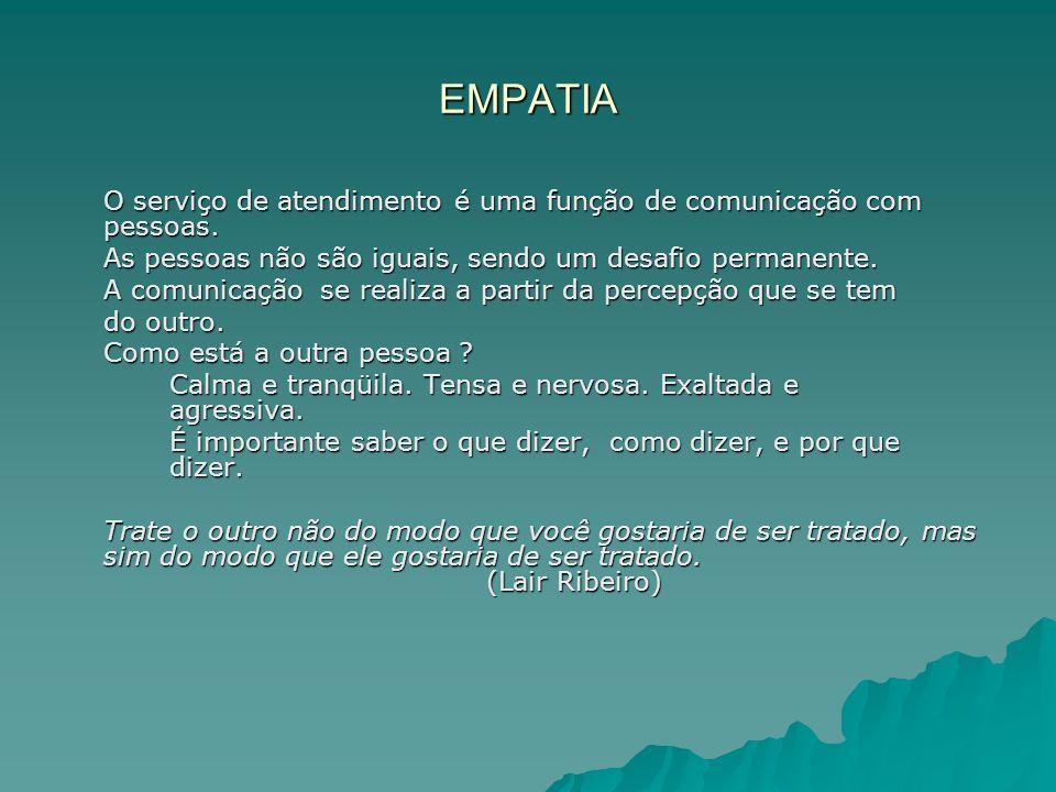 EMPATIA O serviço de atendimento é uma função de comunicação com pessoas. As pessoas não são iguais, sendo um desafio permanente.