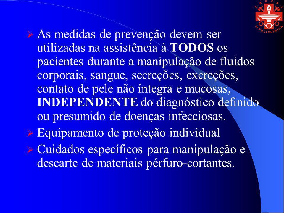 As medidas de prevenção devem ser utilizadas na assistência à TODOS os pacientes durante a manipulação de fluidos corporais, sangue, secreções, excreções, contato de pele não íntegra e mucosas, INDEPENDENTE do diagnóstico definido ou presumido de doenças infecciosas.