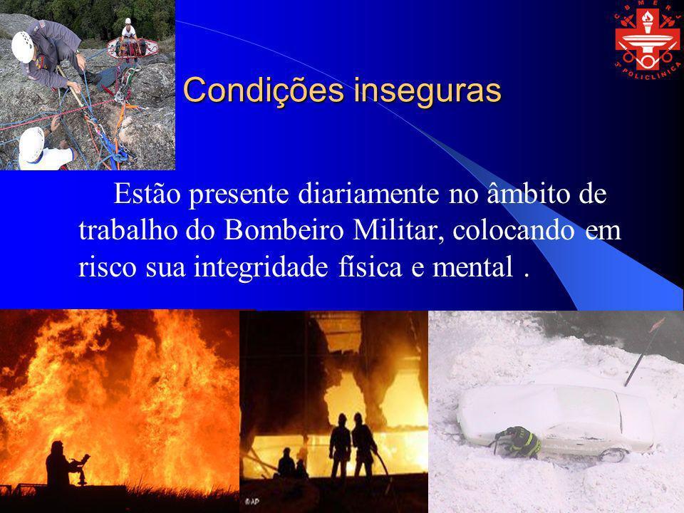 Condições inseguras Estão presente diariamente no âmbito de trabalho do Bombeiro Militar, colocando em risco sua integridade física e mental .
