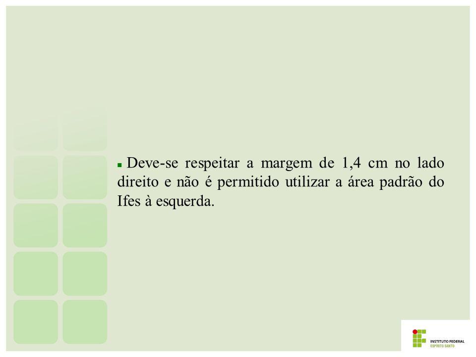 Deve-se respeitar a margem de 1,4 cm no lado direito e não é permitido utilizar a área padrão do Ifes à esquerda.