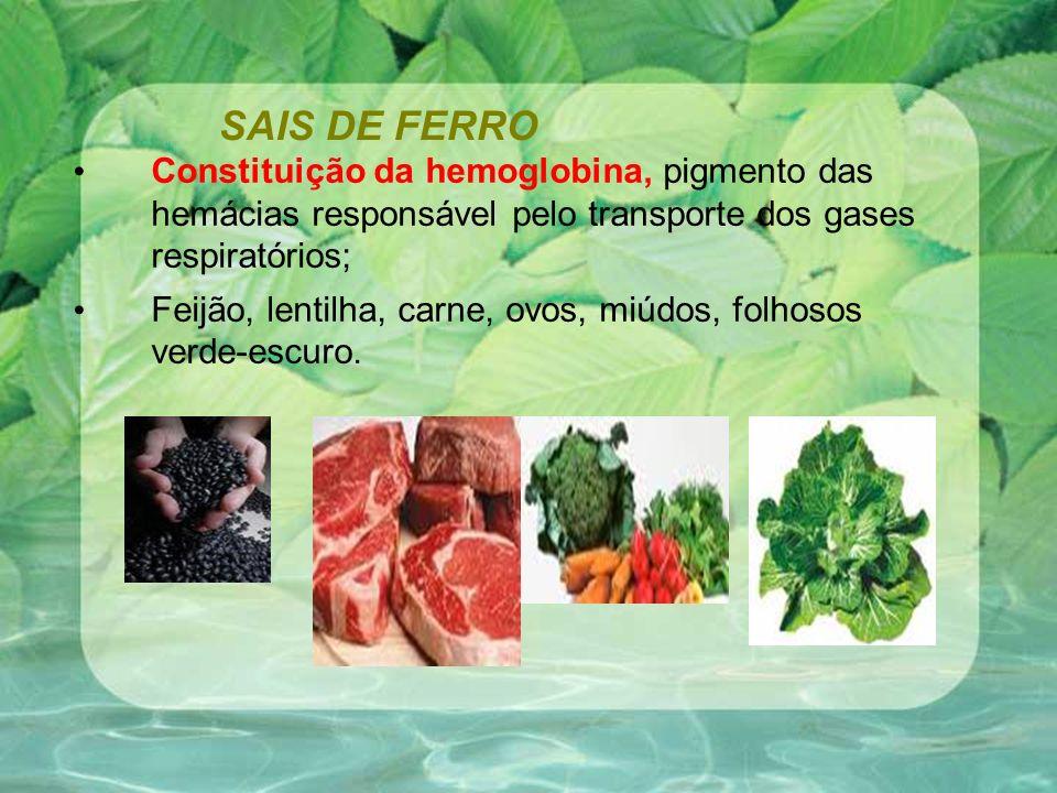 SAIS DE FERRO Constituição da hemoglobina, pigmento das hemácias responsável pelo transporte dos gases respiratórios;